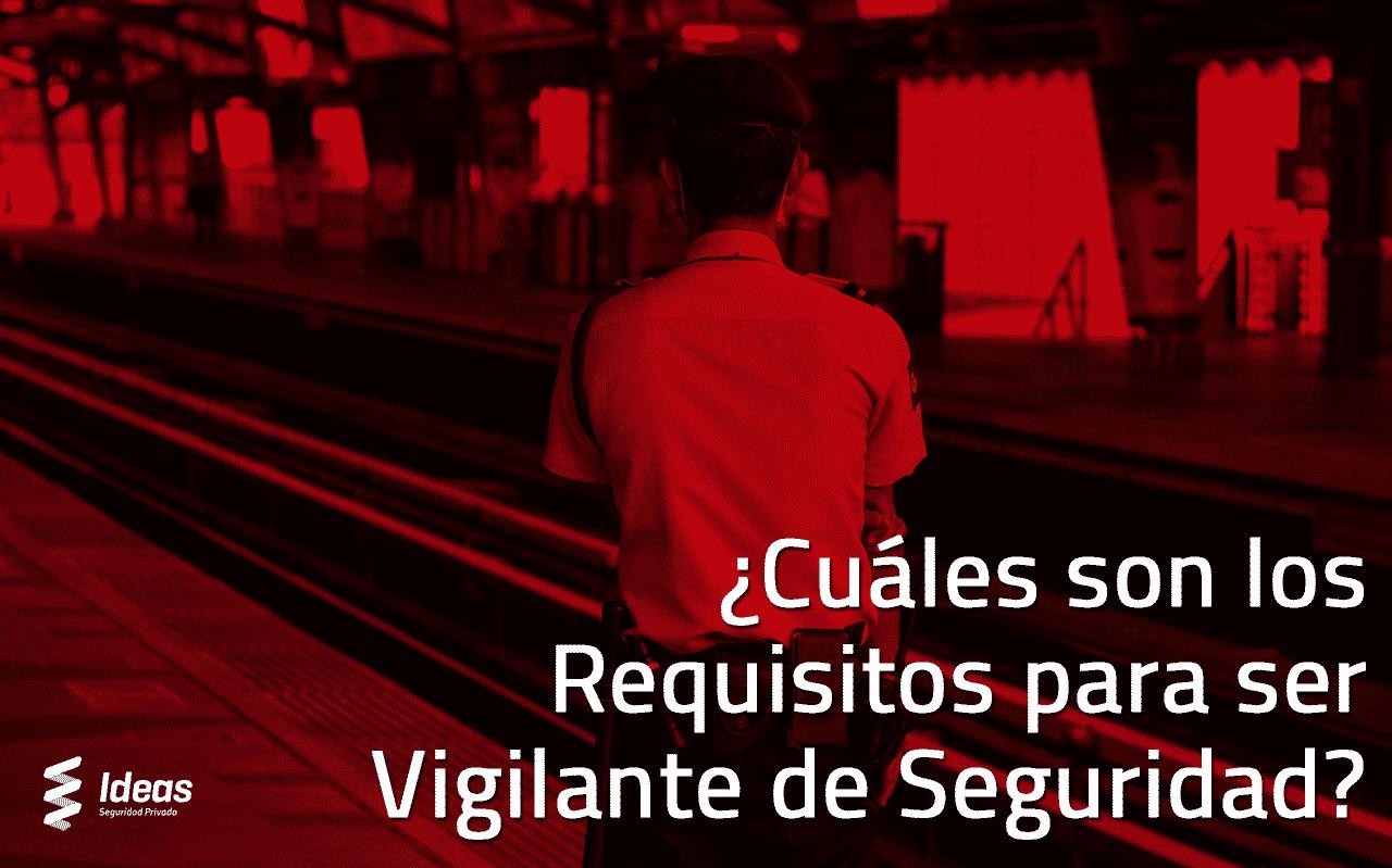 ¿Cuáles son los Requisitos para ser Vigilante de Seguridad?