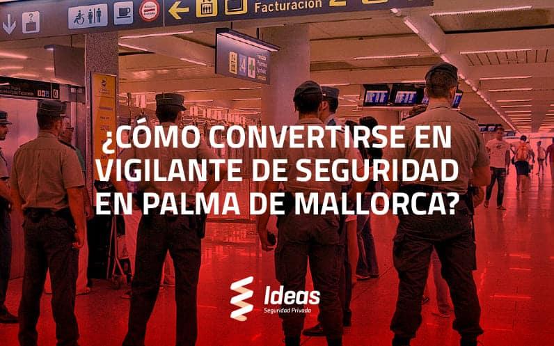 ¿Cómo convertirse en Vigilante de Seguridad en Palma de Mallorca?