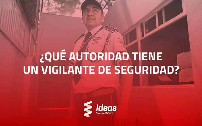 ¿Qué autoridad tiene un Vigilante de Seguridad?