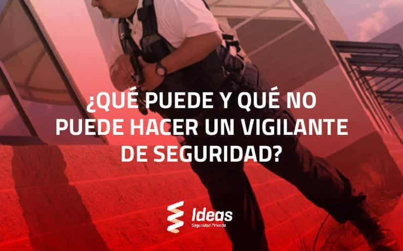 ¿Qué puede y qué no puede hacer un Vigilante de Seguridad?